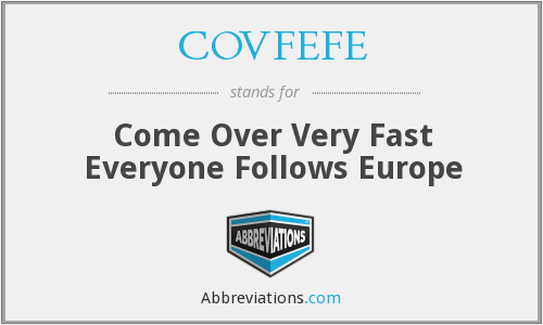 COVFEFE - Come Over Very Fast Everyone Follows Europe