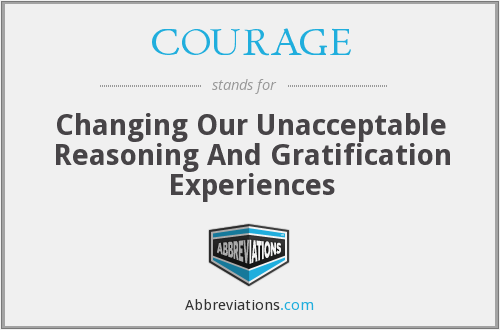 COURAGE - Changing Our Unacceptable Reasoning And Gratification Experiences