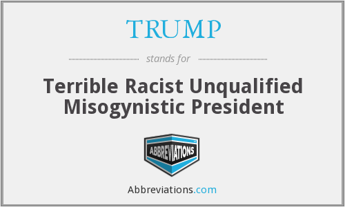 TRUMP - Terrible Racist Unqualified Misogynistic President