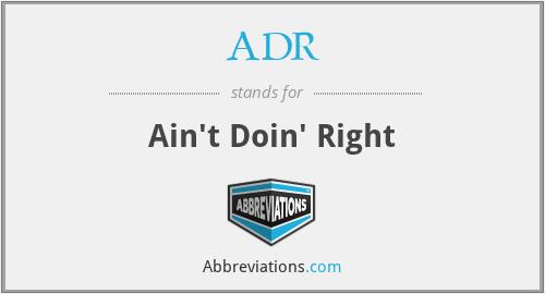 ADR - Ain't Doin' Right