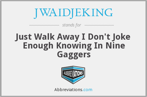 JWAIDJEKING - Just Walk Away I Don't Joke Enough Knowing In Nine Gaggers