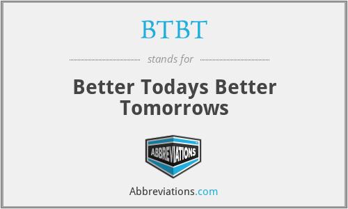 BTBT - Better Todays Better Tomorrows