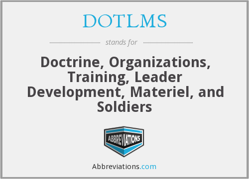 DOTLMS - Doctrine, Organizations, Training, Leader Development, Materiel, and Soldiers