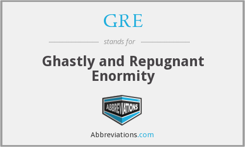 GRE - Ghastly and Repugnant Enormity