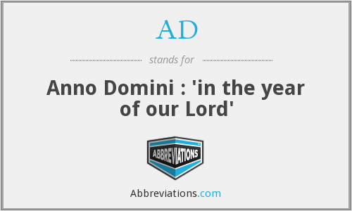 AD - Anno Domini : 'in the year of our Lord'
