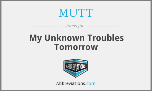 MUTT - My Unknown Troubles Tomorrow