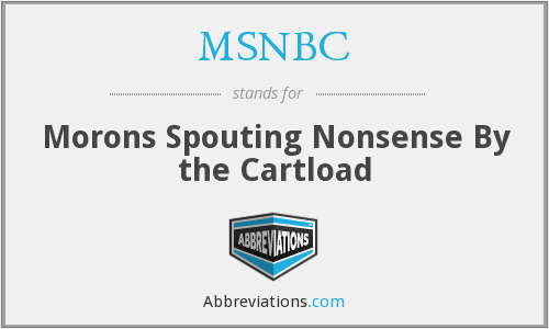 MSNBC - Morons Spouting Nonsense By the Cartload