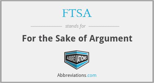 FTSA - For the Sake of Argument