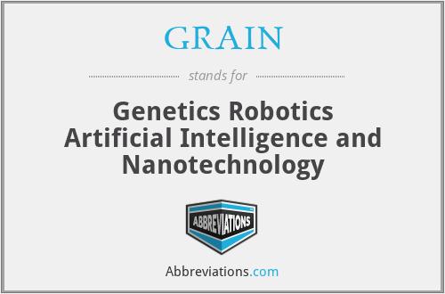 GRAIN - Genetics Robotics Artificial Intelligence and Nanotechnology