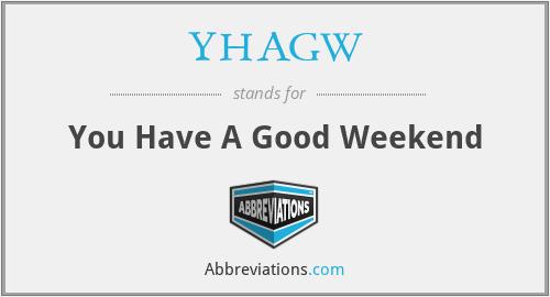 YHAGW - You Have A Good Weekend