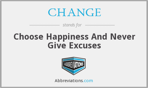 CHANGE - Choose Happiness And Never Give Excuses