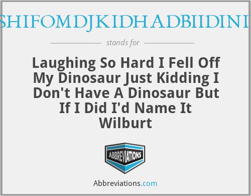 LSHIFOMDJKIDHADBIIDINIW - Laughing So Hard I Fell Off My Dinosaur Just Kidding I Don't Have A Dinosaur But If I Did I'd Name It Wilburt