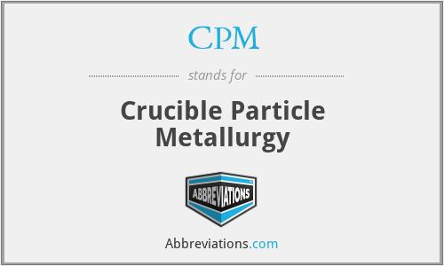 CPM - Crucible Particle Metallurgy