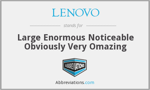 LENOVO - Large Enormous Noticeable Obviously Very Omazing