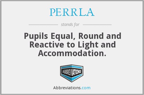 PERRLA - Pupils Equal, Round and Reactive to Light and Accommodation.