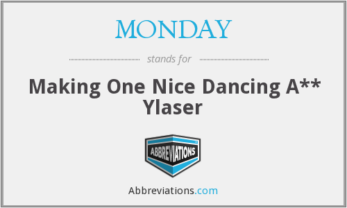 MONDAY - Making One Nice Dancing A** Ylaser