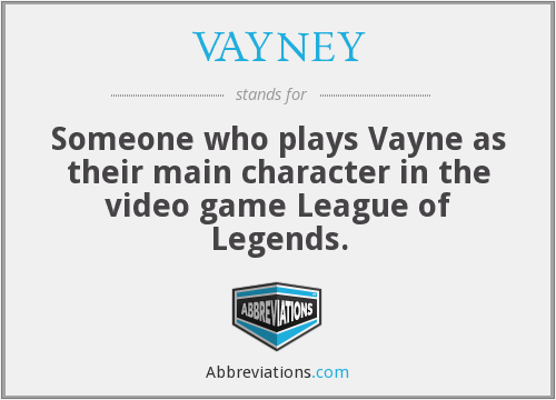 VAYNEY - Someone who plays Vayne as their main character in the video game League of Legends.