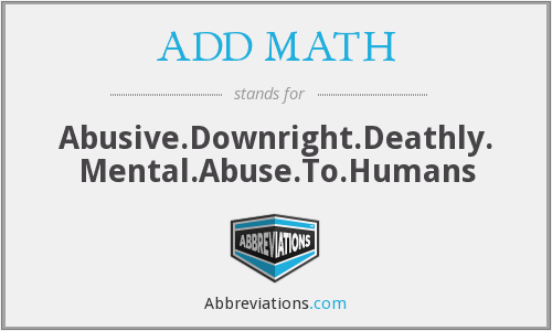 ADD MATH - Abusive.Downright.Deathly. Mental.Abuse.To.Humans