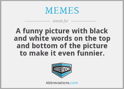 MEMES - A funny picture with black and white words on the top and bottom of the picture to make it even funnier.