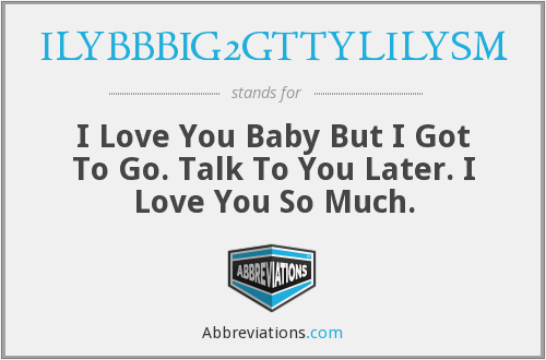 What does ILYBBBIG2GTTYLILYSM stand for?