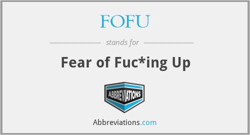 FOFU - Fear of Fuc*ing Up