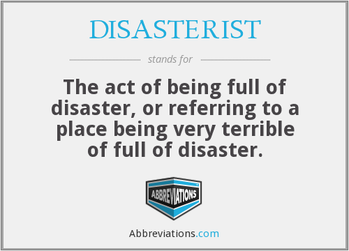 DISASTERIST - The act of being full of disaster, or referring to a place being very terrible of full of disaster.