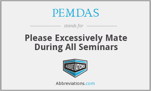 PEMDAS - Please Excessively Mate During All Seminars