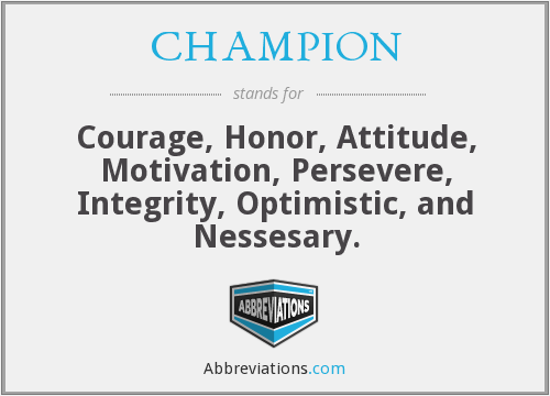 CHAMPION - Courage, Honor, Attitude, Motivation, Persevere, Integrity, Optimistic, and Nessesary.