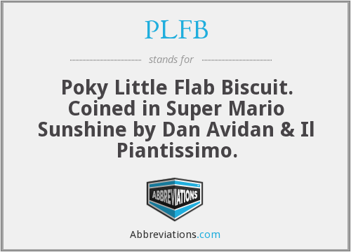 PLFB - Poky Little Flab Biscuit. Coined in Super Mario Sunshine by Dan Avidan & Il Piantissimo.