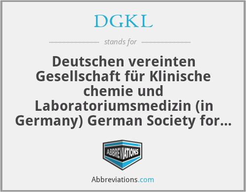 DGKL - Deutschen vereinten Gesellschaft für Klinische chemie und Laboratoriumsmedizin (in Germany) German Society for Clinical Chemistry and Laboratory medicine
