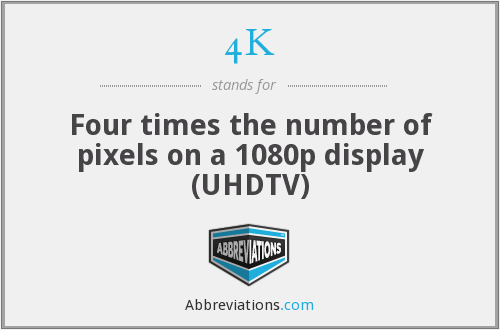 4K - Four times the number of pixels on a 1080p display (UHDTV)