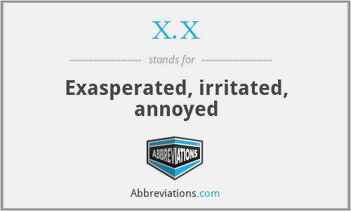 X.X - Exasperated, irritated, annoyed