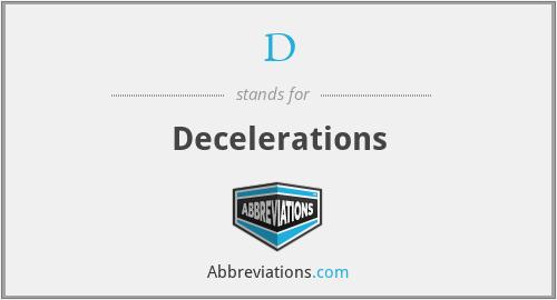 D - Decelerations