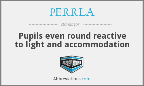 PERRLA - Pupils even round reactive to light and accommodation