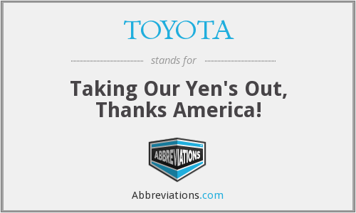 TOYOTA - Taking Our Yen's Out, Thanks America!