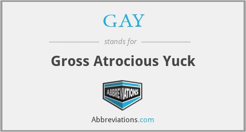 GAY - Gross Atrocious Yuck