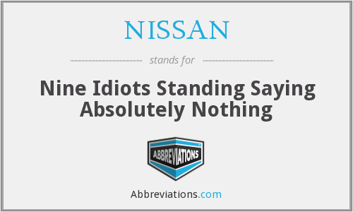 NISSAN - Nine Idiots Standing Saying Absolutely Nothing