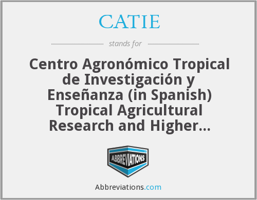 CATIE - Centro Agronómico Tropical de Investigación y Enseñanza (in Spanish) Tropical Agricultural Research and Higher Education Center