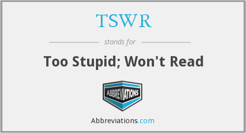 TSWR - Too Stupid; Won't Read