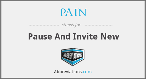 PAIN - Pause And Invite New