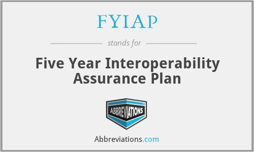 FYIAP - Five Year Interoperability Assurance Plan