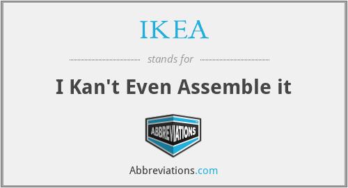 IKEA - I Kan't Even Assemble it