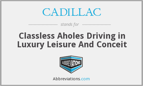 CADILLAC - Classless Aholes Driving in Luxury Leisure And Conceit