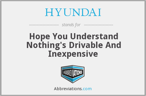 HYUNDAI - Hope You Understand Nothing's Drivable And Inexpensive