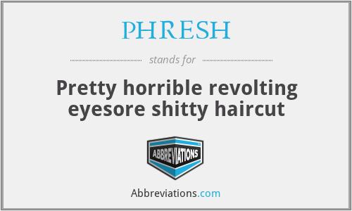 PHRESH - Pretty horrible revolting eyesore shitty haircut