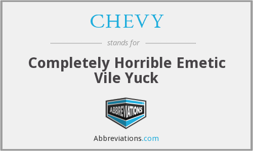 What Does Chevy Stand For >> Chevy Completely Horrible Emetic Vile Yuck