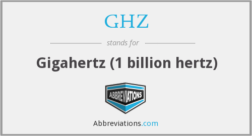 GHZ - Gigahertz (1 billion hertz)