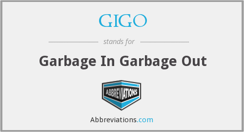 GIGO - Garbage In Garbage Out