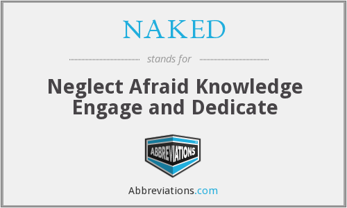 NAKED - Neglect Afraid Knowledge Engage and Dedicate