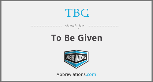TBG - To Be Given